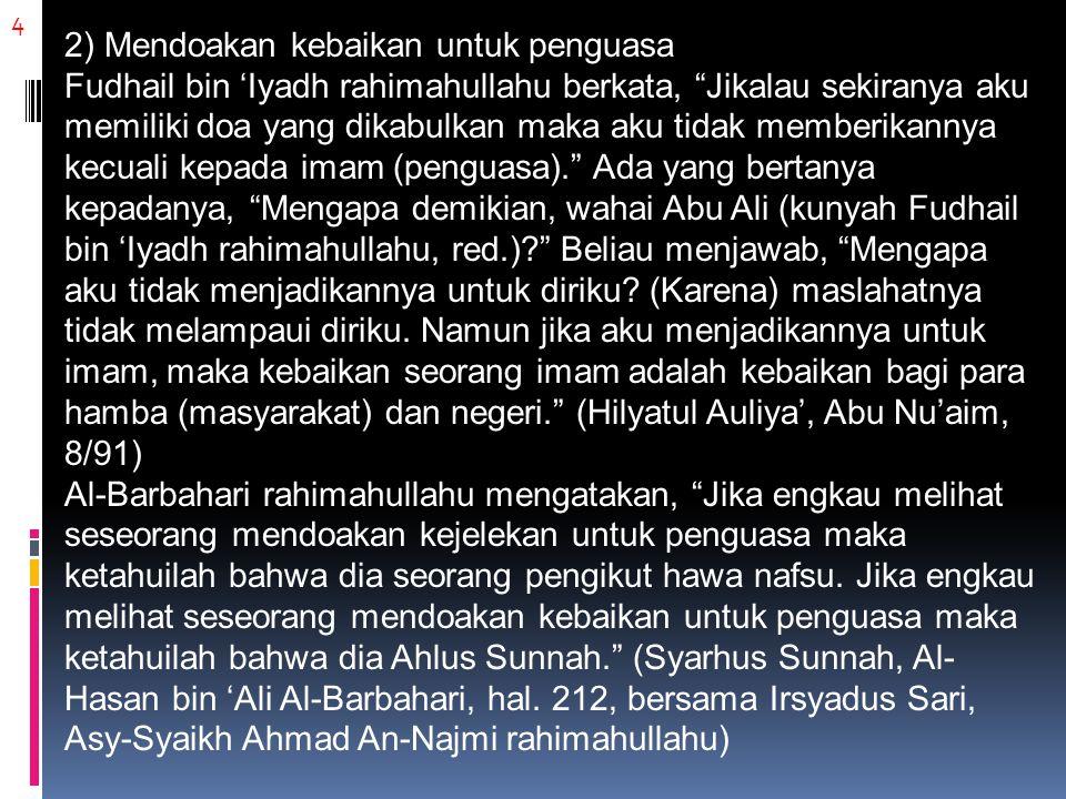 4 2) Mendoakan kebaikan untuk penguasa Fudhail bin 'Iyadh rahimahullahu berkata, Jikalau sekiranya aku memiliki doa yang dikabulkan maka aku tidak memberikannya kecuali kepada imam (penguasa). Ada yang bertanya kepadanya, Mengapa demikian, wahai Abu Ali (kunyah Fudhail bin 'Iyadh rahimahullahu, red.)? Beliau menjawab, Mengapa aku tidak menjadikannya untuk diriku.