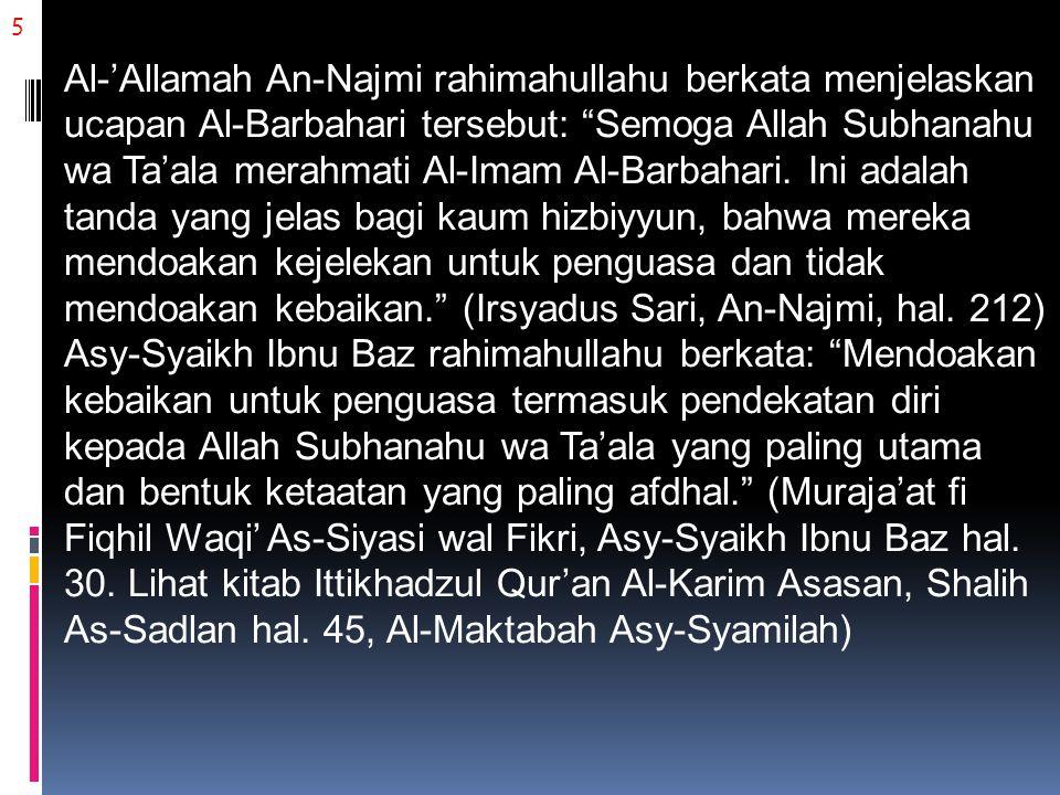 5 Al-'Allamah An-Najmi rahimahullahu berkata menjelaskan ucapan Al-Barbahari tersebut: Semoga Allah Subhanahu wa Ta'ala merahmati Al-Imam Al-Barbahari.