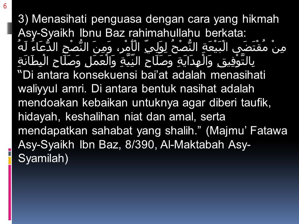 6 3) Menasihati penguasa dengan cara yang hikmah Asy-Syaikh Ibnu Baz rahimahullahu berkata: مِنْ مُقْتَضَى الْبَيْعَةِ النُّصْحُ لِوَلِيِّ الْأَمْرِ، وَمِنَ النُّصْحِ الدُّعَاءُ لَهُ بِالتَّوْفِيقِ وَالْهِدَايَةِ وَصَلَاحِ النِّيَّةِ وَالْعَمَلِ وَصَلَاحِ الْبِطَانَةِ Di antara konsekuensi bai'at adalah menasihati waliyyul amri.