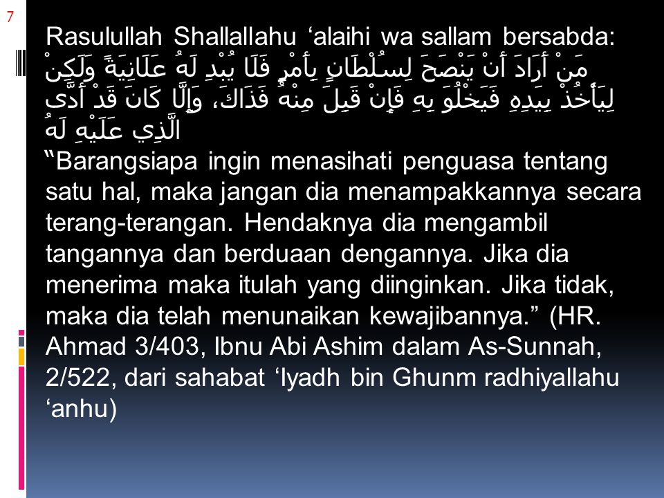 7 Rasulullah Shallallahu 'alaihi wa sallam bersabda: مَنْ أَرَادَ أَنْ يَنْصَحَ لِسُلْطَانٍ بِأَمْرٍ فَلَا يُبْدِ لَهُ عَلَانِيَةً وَلَكِنْ لِيَأْخُذْ بِيَدِهِ فَيَخْلُوَ بِهِ فَإِنْ قَبِلَ مِنْهُ فَذَاكَ، وَإِلَّا كَانَ قَدْ أَدَّى الَّذِي عَلَيْهِ لَهُ Barangsiapa ingin menasihati penguasa tentang satu hal, maka jangan dia menampakkannya secara terang-terangan.