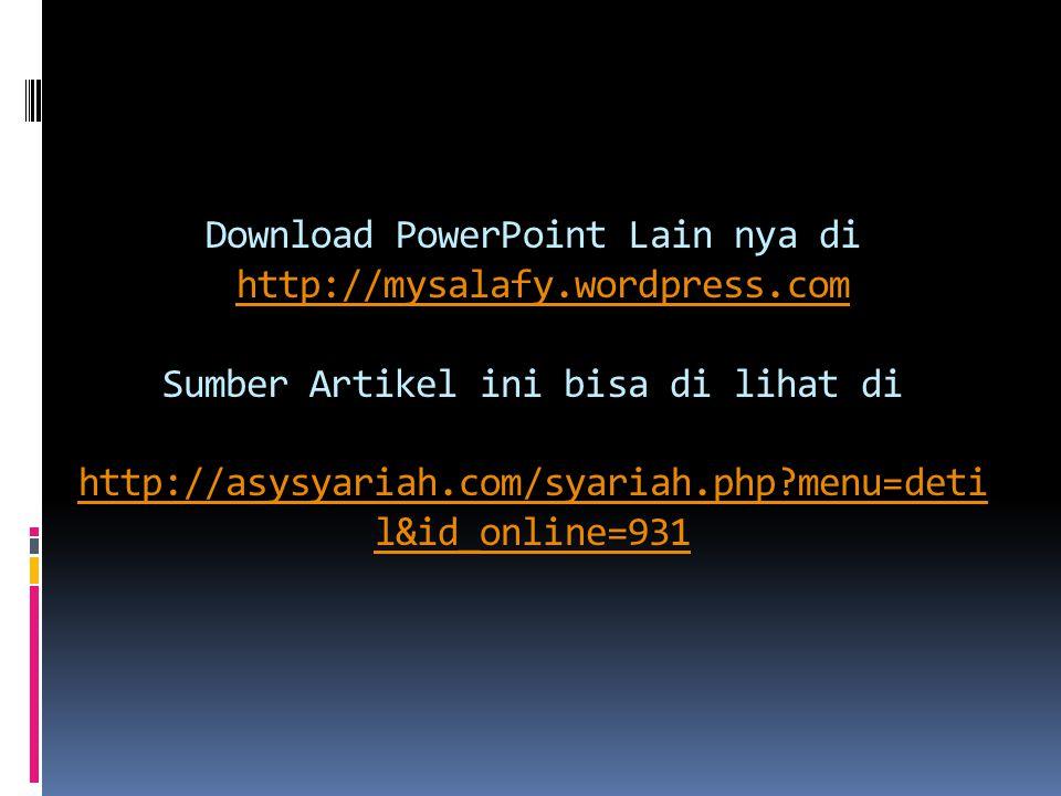 Download PowerPoint Lain nya di http://mysalafy.wordpress.com Sumber Artikel ini bisa di lihat di http://asysyariah.com/syariah.php?menu=deti l&id_online=931http://mysalafy.wordpress.com http://asysyariah.com/syariah.php?menu=deti l&id_online=931