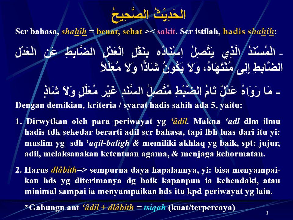 1 الحَدِيْثُ الصَّحِيحُ Scr bahasa, shahîh = benar, sehat >< sakit. Scr istilah, hadis shahîh : - الْمُسْنَدُ الَّذِي يَتَّصِلُ اِسْنَادُه بِنَقْلِ ال