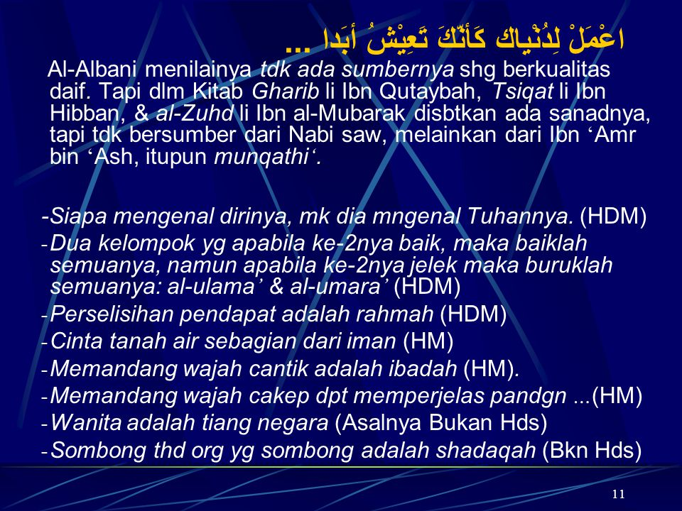 11 اعْمَلْ لِدُنْياك كَأنّكَ تَعِيْشُ أبَدا... Al-Albani menilainya tdk ada sumbernya shg berkualitas daif. Tapi dlm Kitab Gharib li Ibn Qutaybah, Tsi