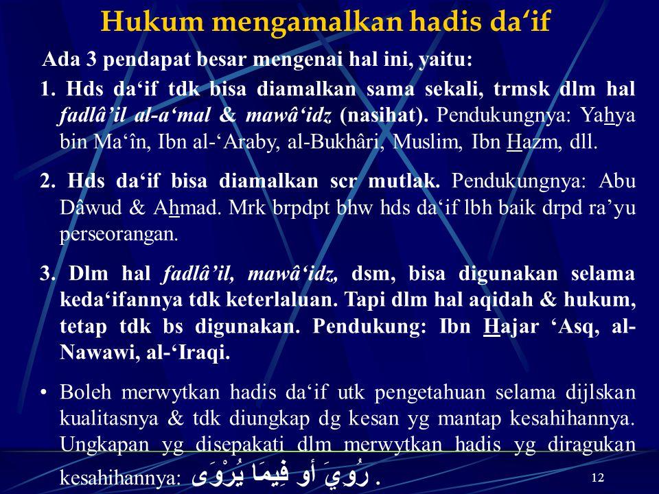 12 Hukum mengamalkan hadis da'if Ada 3 pendapat besar mengenai hal ini, yaitu: 1. Hds da'if tdk bisa diamalkan sama sekali, trmsk dlm hal fadlâ'il al-