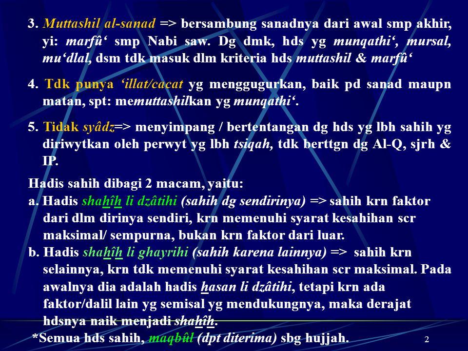2 3. Muttashil al-sanad => bersambung sanadnya dari awal smp akhir, yi: marfû' smp Nabi saw. Dg dmk, hds yg munqathi', mursal, mu'dlal, dsm tdk masuk