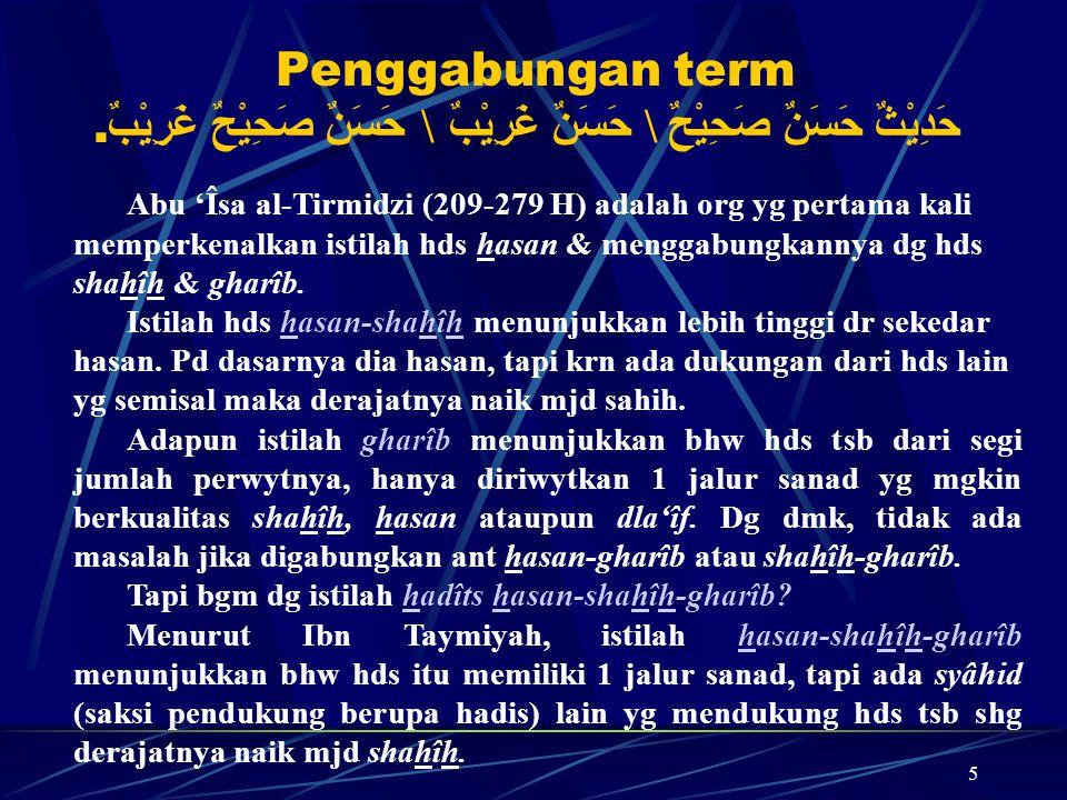 5 Penggabungan term حَدِيْثٌ حَسَنٌ صَحِيْحٌ \ حَسَنٌ غَرِيْبٌ \ حَسَنٌ صَحِيْحٌ غَرِيْبٌ. Abu 'Îsa al-Tirmidzi (209-279 H) adalah org yg pertama kali