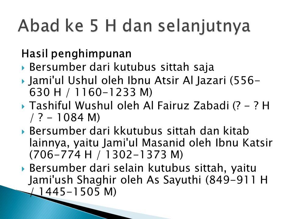 Hasil penghimpunan  Bersumber dari kutubus sittah saja  Jami'ul Ushul oleh Ibnu Atsir Al Jazari (556- 630 H / 1160-1233 M)  Tashiful Wushul oleh Al