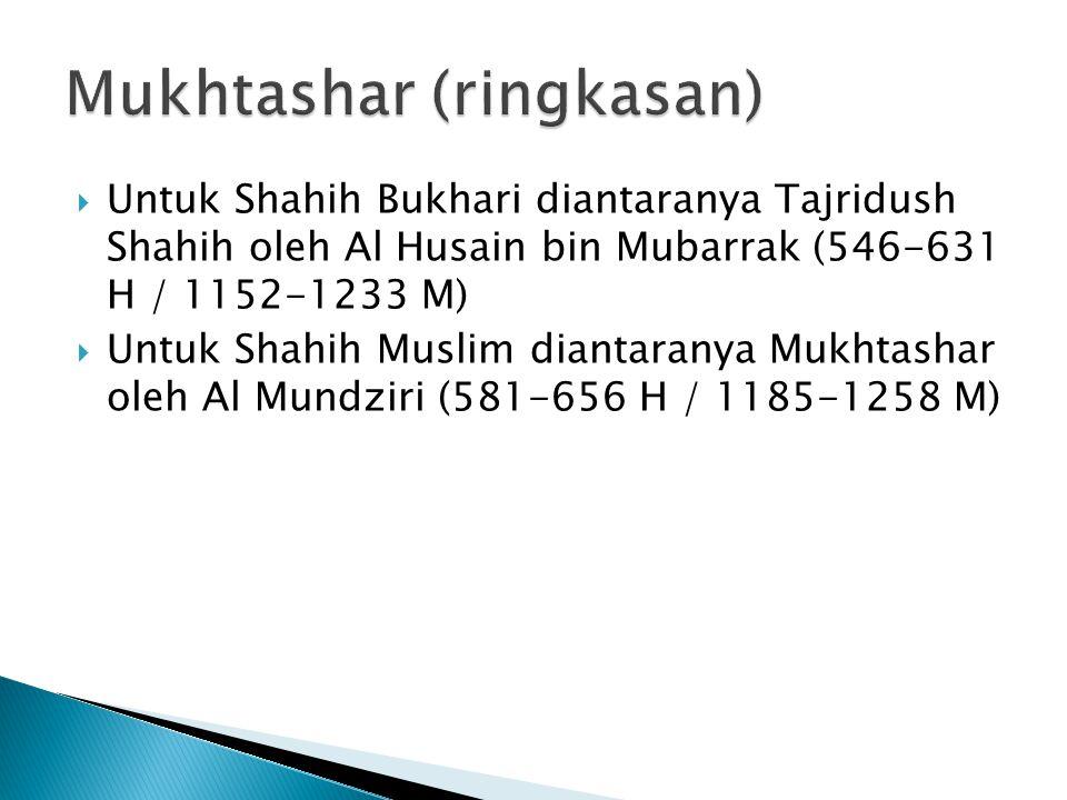  Untuk Shahih Bukhari diantaranya Tajridush Shahih oleh Al Husain bin Mubarrak (546-631 H / 1152-1233 M)  Untuk Shahih Muslim diantaranya Mukhtashar