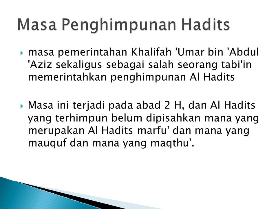  masa pemerintahan Khalifah 'Umar bin 'Abdul 'Aziz sekaligus sebagai salah seorang tabi'in memerintahkan penghimpunan Al Hadits  Masa ini terjadi pa