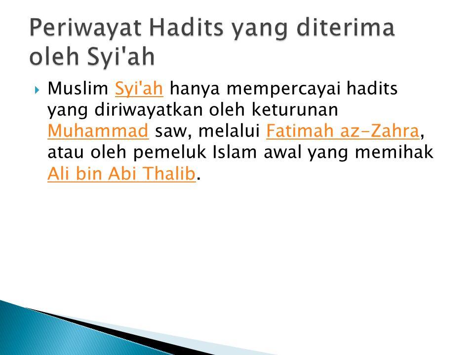  Muslim Syi'ah hanya mempercayai hadits yang diriwayatkan oleh keturunan Muhammad saw, melalui Fatimah az-Zahra, atau oleh pemeluk Islam awal yang me