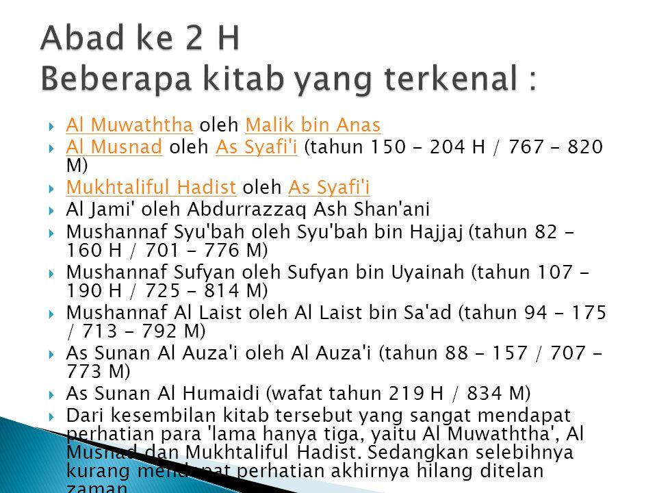 Al Jami ush Shahih Bukhari oleh Bukhari (194-256 H / 810-870 M) Al Jami ush Shahih BukhariBukhari  Al Jami ush Shahih Muslim oleh Muslim (204-261 H / 820-875 M) Al Jami ush Shahih MuslimMuslim  As Sunan Ibnu Majah oleh Ibnu Majah (207-273 H / 824-887 M) As Sunan Ibnu MajahIbnu Majah  As Sunan Abu Dawud oleh Abu Dawud (202-275 H / 817-889 M) As Sunan Abu DawudAbu Dawud  As Sunan At Tirmidzi oleh At Tirmidzi (209-279 H / 825-892 M) As Sunan At TirmidziAt Tirmidzi  As Sunan Nasai oleh An Nasai (225-303 H / 839-915 M) As Sunan NasaiAn Nasai  As Sunan Darimi oleh Darimi (181-255 H / 797-869 M) As Sunan DarimiDarimi