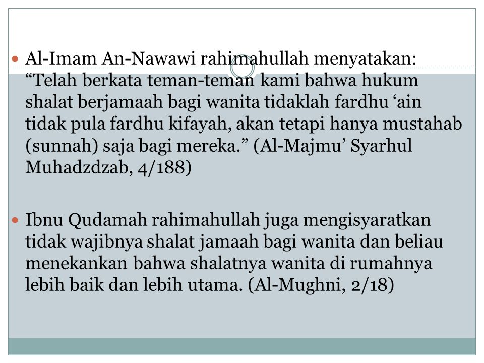 Al-Imam An-Nawawi rahimahullah menyatakan: Telah berkata teman-teman kami bahwa hukum shalat berjamaah bagi wanita tidaklah fardhu 'ain tidak pula fardhu kifayah, akan tetapi hanya mustahab (sunnah) saja bagi mereka. (Al-Majmu' Syarhul Muhadzdzab, 4/188) Ibnu Qudamah rahimahullah juga mengisyaratkan tidak wajibnya shalat jamaah bagi wanita dan beliau menekankan bahwa shalatnya wanita di rumahnya lebih baik dan lebih utama.
