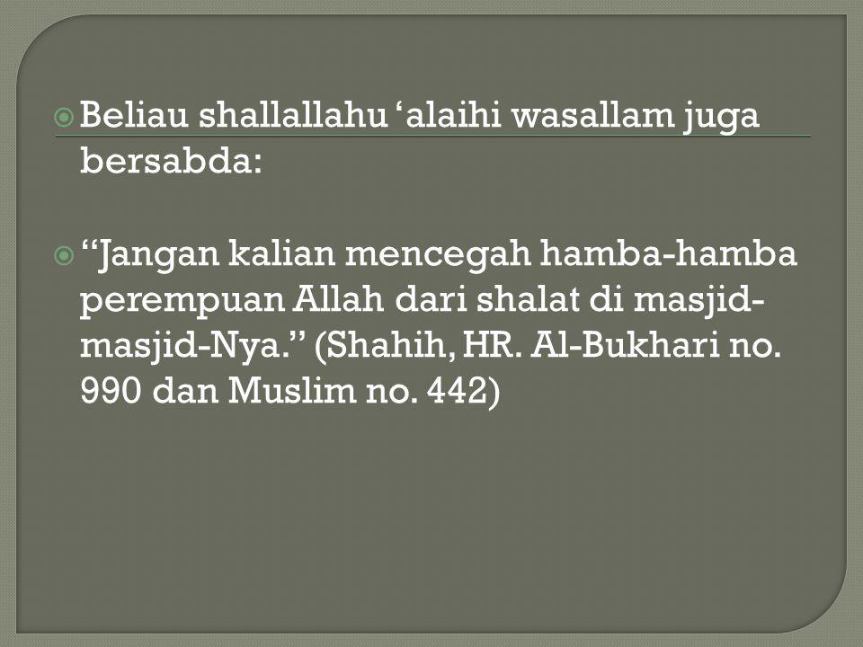 """ Beliau shallallahu 'alaihi wasallam juga bersabda:  """"Jangan kalian mencegah hamba-hamba perempuan Allah dari shalat di masjid- masjid-Nya."""" (Shahih"""