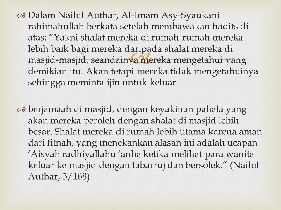 """  Dalam Nailul Authar, Al-Imam Asy-Syaukani rahimahullah berkata setelah membawakan hadits di atas: """"Yakni shalat mereka di rumah-rumah mereka lebih"""