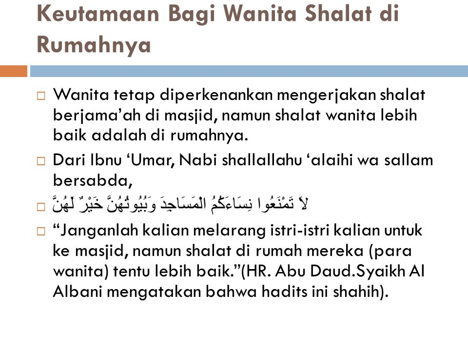 Keutamaan Bagi Wanita Shalat di Rumahnya  Wanita tetap diperkenankan mengerjakan shalat berjama'ah di masjid, namun shalat wanita lebih baik adalah d
