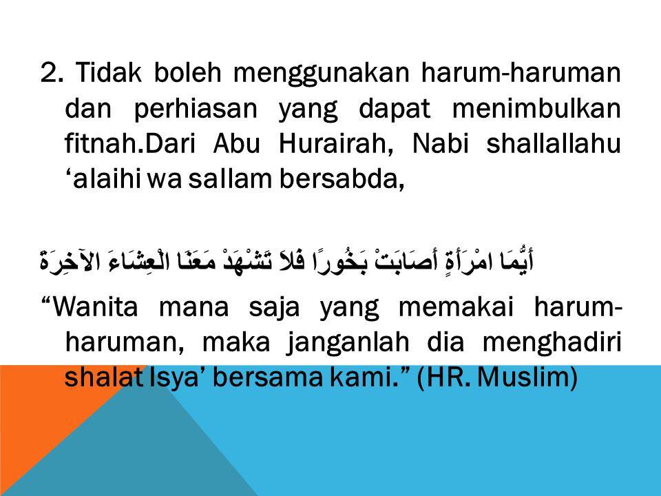 2. Tidak boleh menggunakan harum-haruman dan perhiasan yang dapat menimbulkan fitnah.Dari Abu Hurairah, Nabi shallallahu 'alaihi wa sallam bersabda, أ