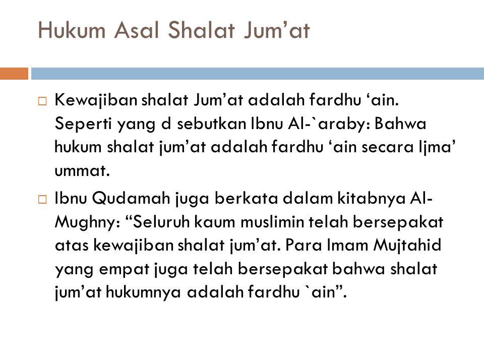 Hukum Asal Shalat Jum'at  Kewajiban shalat Jum'at adalah fardhu 'ain. Seperti yang d sebutkan Ibnu Al-`araby: Bahwa hukum shalat jum'at adalah fardhu