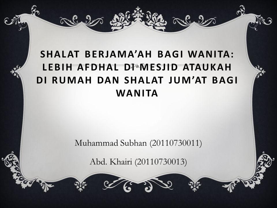 SHALAT BERJAMA'AH BAGI WANITA: LEBIH AFDHAL DI MESJID ATAUKAH DI RUMAH DAN SHALAT JUM'AT BAGI WANITA Muhammad Subhan (20110730011) Abd. Khairi (201107