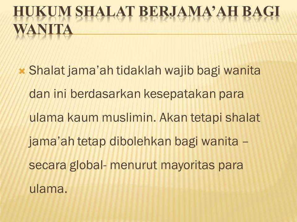  Shalat jama'ah tidaklah wajib bagi wanita dan ini berdasarkan kesepatakan para ulama kaum muslimin. Akan tetapi shalat jama'ah tetap dibolehkan bagi