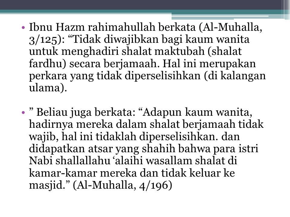 """Ibnu Hazm rahimahullah berkata (Al-Muhalla, 3/125): """"Tidak diwajibkan bagi kaum wanita untuk menghadiri shalat maktubah (shalat fardhu) secara berjama"""