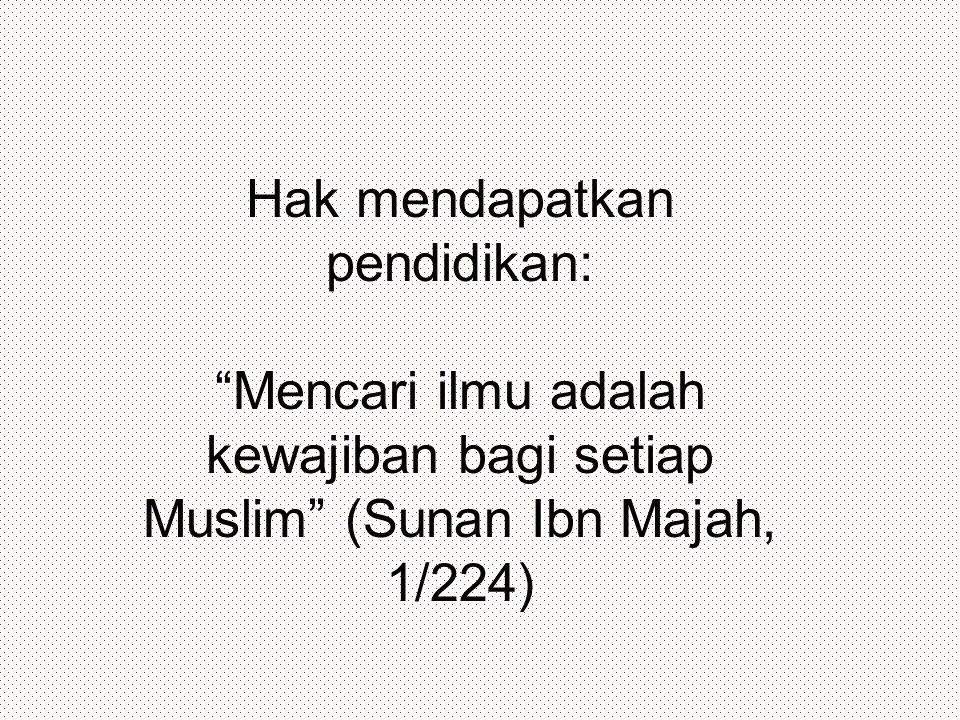 Hak mendapatkan pendidikan: Mencari ilmu adalah kewajiban bagi setiap Muslim (Sunan Ibn Majah, 1/224)
