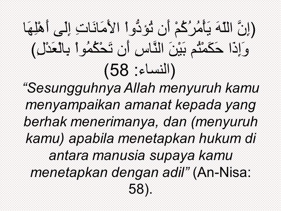 (إِنَّ اللّهَ يَأْمُرُكُمْ أَن تُؤدُّواْ الأَمَانَاتِ إِلَى أَهْلِهَا وَإِذَا حَكَمْتُم بَيْنَ النَّاسِ أَن تَحْكُمُواْ بِالْعَدْلِ) (النساء: 58) Sesungguhnya Allah menyuruh kamu menyampaikan amanat kepada yang berhak menerimanya, dan (menyuruh kamu) apabila menetapkan hukum di antara manusia supaya kamu menetapkan dengan adil (An-Nisa: 58).