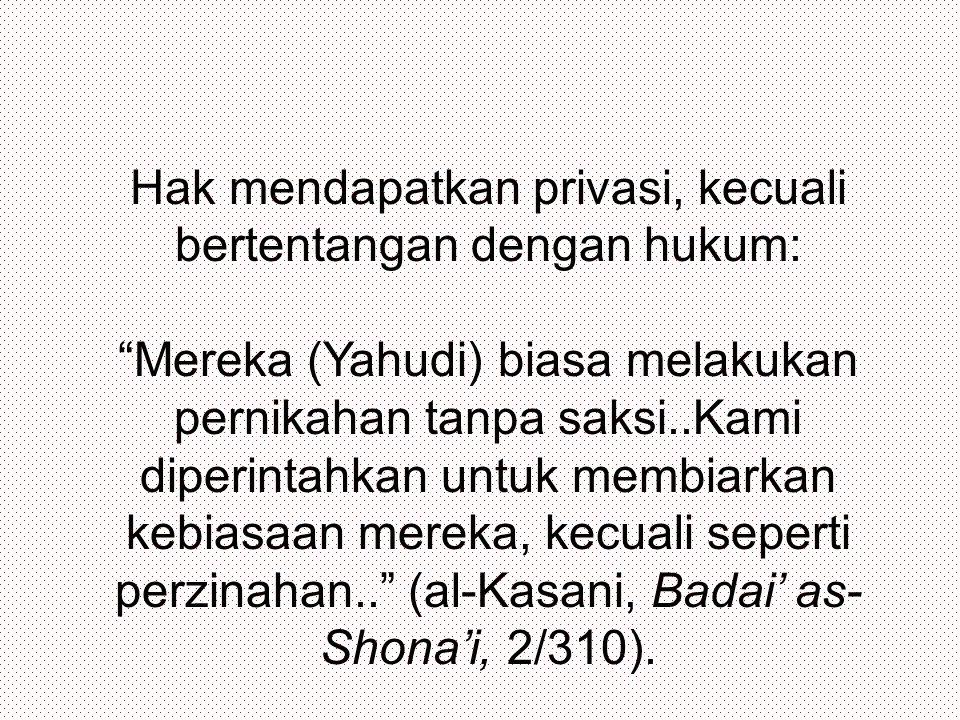 Hak mendapatkan privasi, kecuali bertentangan dengan hukum: Mereka (Yahudi) biasa melakukan pernikahan tanpa saksi..Kami diperintahkan untuk membiarkan kebiasaan mereka, kecuali seperti perzinahan.. (al-Kasani, Badai' as- Shona'i, 2/310).