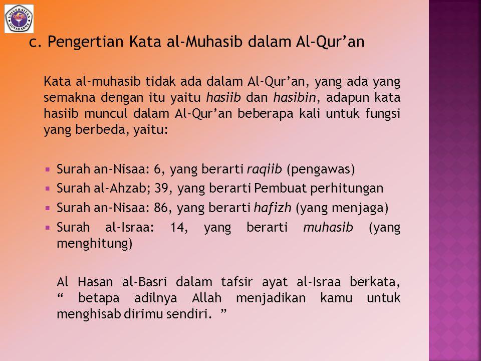 c. Pengertian Kata al-Muhasib dalam Al-Qur'an Kata al-muhasib tidak ada dalam Al-Qur'an, yang ada yang semakna dengan itu yaitu hasiib dan hasibin, ad
