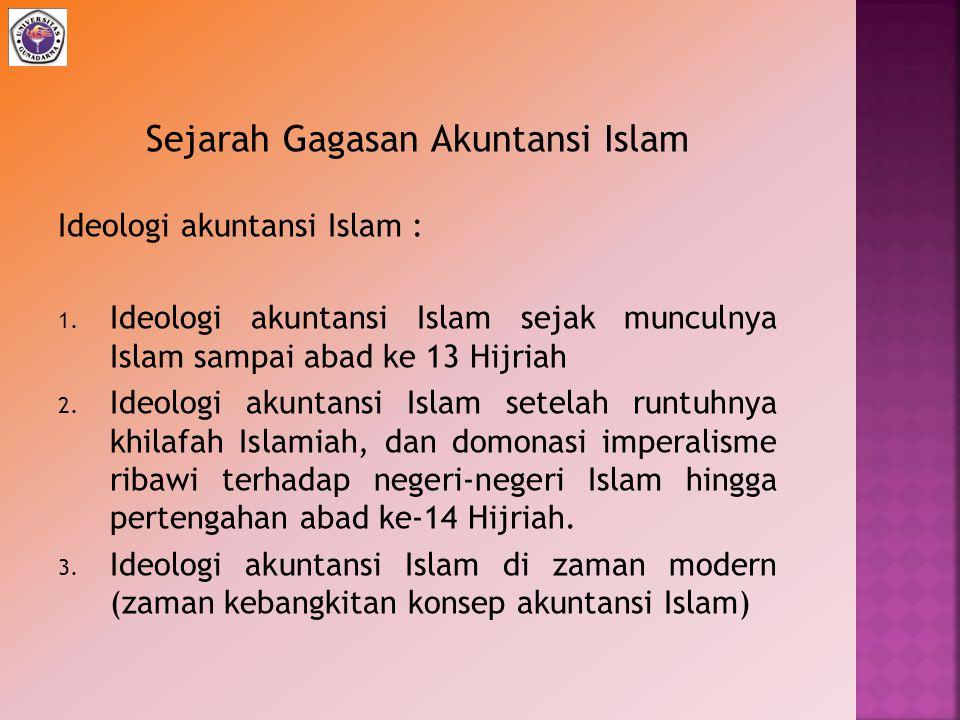 Sejarah Gagasan Akuntansi Islam Ideologi akuntansi Islam : 1. Ideologi akuntansi Islam sejak munculnya Islam sampai abad ke 13 Hijriah 2. Ideologi aku