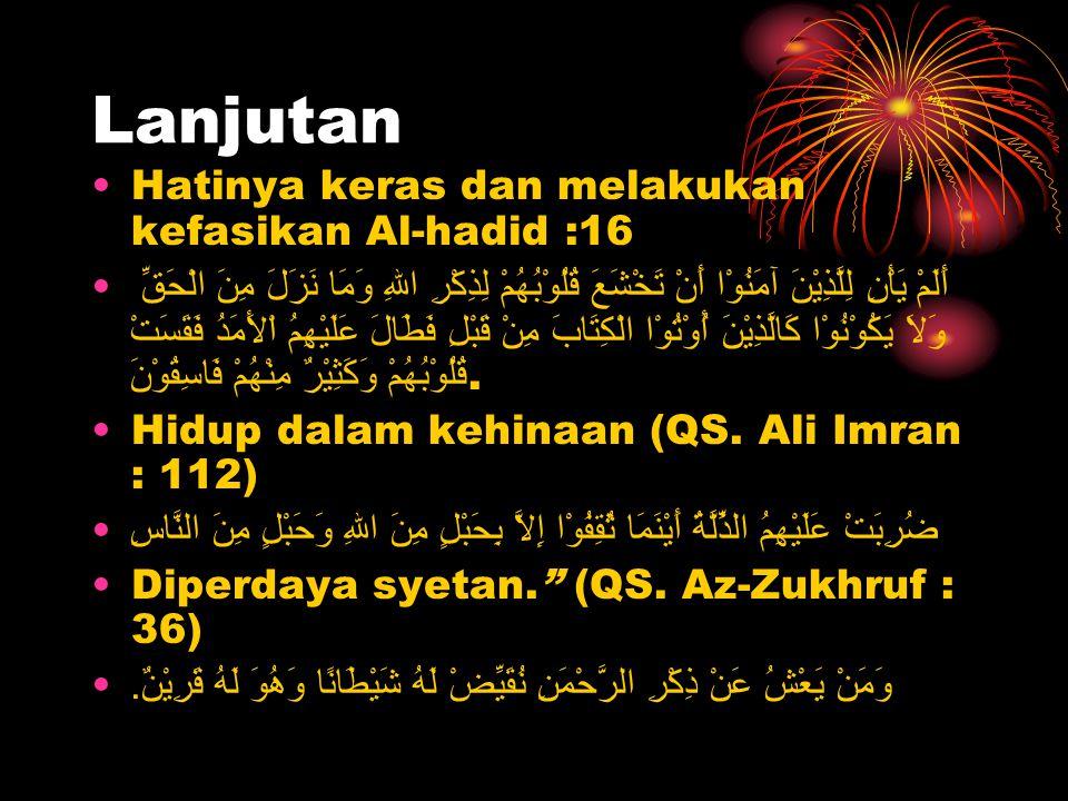 Lanjutan Hatinya keras dan melakukan kefasikan Al-hadid :16 أَلَمْ يَأْنِ لِلَّذِيْنَ آمَنُوْا أَنْ تَخْشَعَ قُلُوْبُهُمْ لِذِكْرِ اللهِ وَمَا نَزَلَ