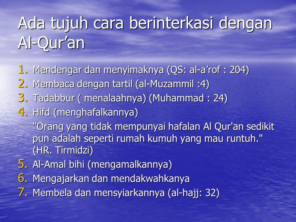 Ada tujuh cara berinterkasi dengan Al-Qur'an 1. Mendengar dan menyimaknya (QS: al-a'rof : 204) 2. Membaca dengan tartil (al-Muzammil :4) 3. Tadabbur (