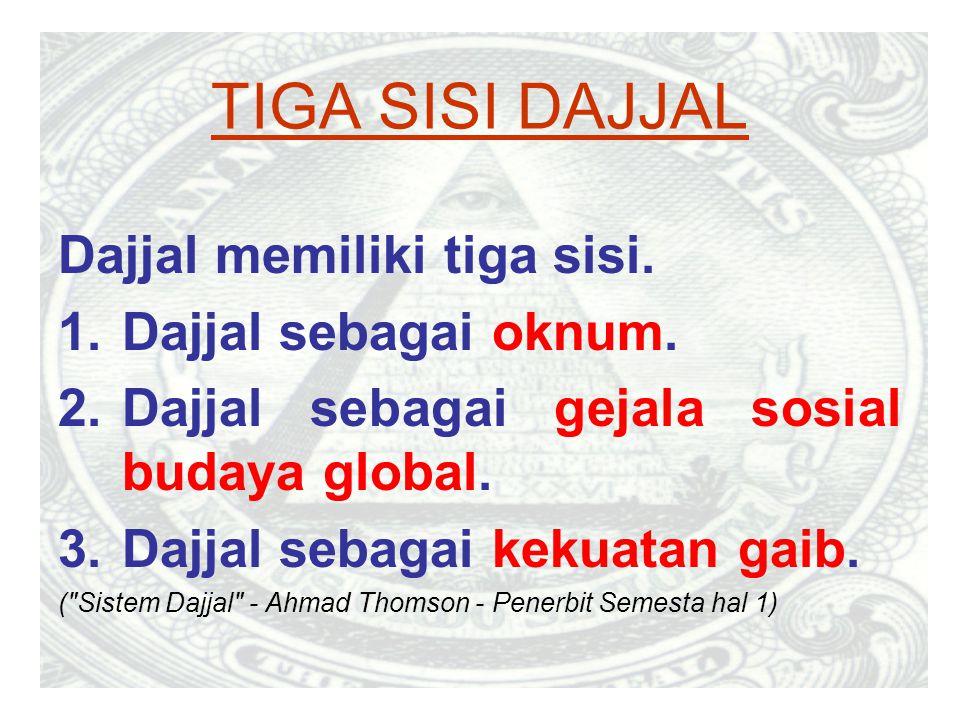 TIGA SISI DAJJAL Dajjal memiliki tiga sisi. 1.Dajjal sebagai oknum. 2.Dajjal sebagai gejala sosial budaya global. 3.Dajjal sebagai kekuatan gaib. (