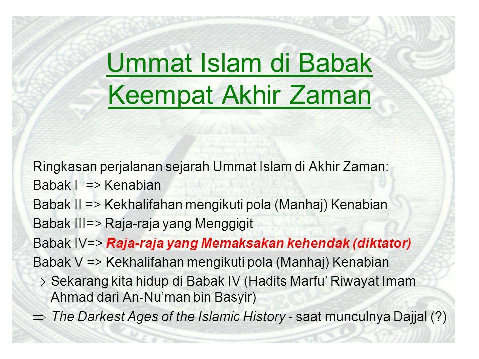 Ummat Islam di Babak Keempat Akhir Zaman Ringkasan perjalanan sejarah Ummat Islam di Akhir Zaman: Babak I => Kenabian Babak II => Kekhalifahan mengikuti pola (Manhaj) Kenabian Babak III=> Raja-raja yang Menggigit Babak IV=> Raja-raja yang Memaksakan kehendak (diktator) Babak V => Kekhalifahan mengikuti pola (Manhaj) Kenabian  Sekarang kita hidup di Babak IV (Hadits Marfu' Riwayat Imam Ahmad dari An-Nu'man bin Basyir)  The Darkest Ages of the Islamic History - saat munculnya Dajjal (?)