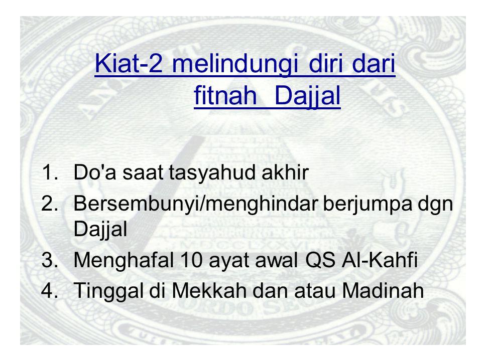 Kiat-2 melindungi diri dari fitnah Dajjal 1.Do a saat tasyahud akhir 2.Bersembunyi/menghindar berjumpa dgn Dajjal 3.Menghafal 10 ayat awal QS Al-Kahfi 4.Tinggal di Mekkah dan atau Madinah