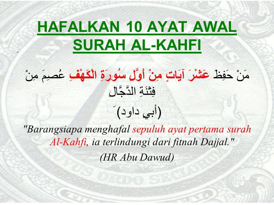 HAFALKAN 10 AYAT AWAL SURAH AL-KAHFI َ مَنْ حَفِظَ عَشْرَ آيَاتٍ مِنْ أَوَّلِ سُورَةِ الْكَهْفِ عُصِمَ مِنْ فِتْنَةِ الدَّجَّالِ (أبيٍ داود) َ Barangsiapa menghafal sepuluh ayat pertama surah Al-Kahfi, ia terlindungi dari fitnah Dajjal. (HR Abu Dawud)