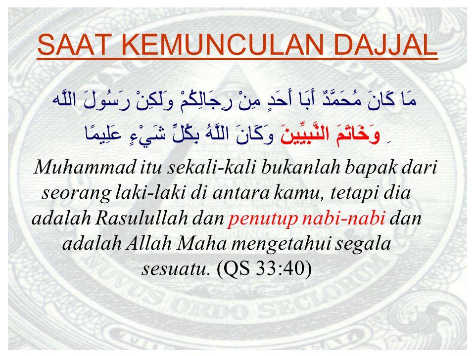 SAAT KEMUNCULAN DAJJAL مَا كَانَ مُحَمَّدٌ أَبَا أَحَدٍ مِنْ رِجَالِكُمْ وَلَكِنْ رَسُولَ اللَّه ِ وَخَاتَمَ النَّبِيِّينَ وَكَانَ اللَّهُ بِكُلِّ شَيْءٍ عَلِيمًا Muhammad itu sekali-kali bukanlah bapak dari seorang laki-laki di antara kamu, tetapi dia adalah Rasulullah dan penutup nabi-nabi dan adalah Allah Maha mengetahui segala sesuatu.