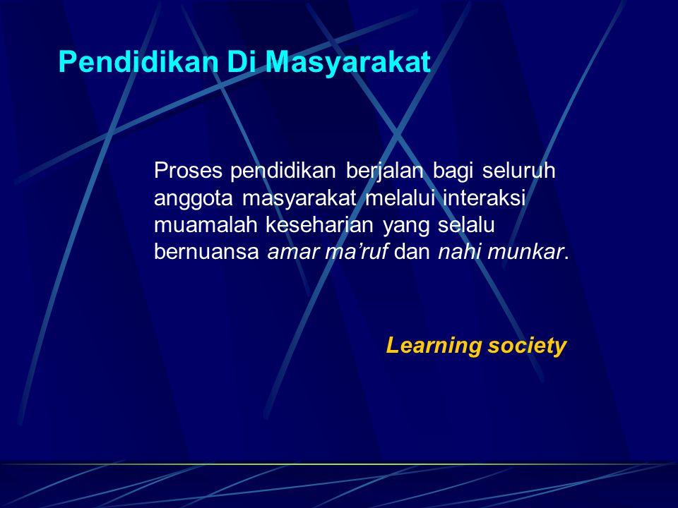 Pendidikan Di Masyarakat Proses pendidikan berjalan bagi seluruh anggota masyarakat melalui interaksi muamalah keseharian yang selalu bernuansa amar m