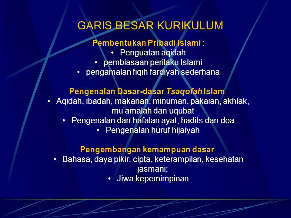 GARIS BESAR KURIKULUM Pembentukan Pribadi Islami : Penguatan aqidah pembiasaan perilaku Islami pengamalan fiqih fardiyah sederhana Pengenalan Dasar-da