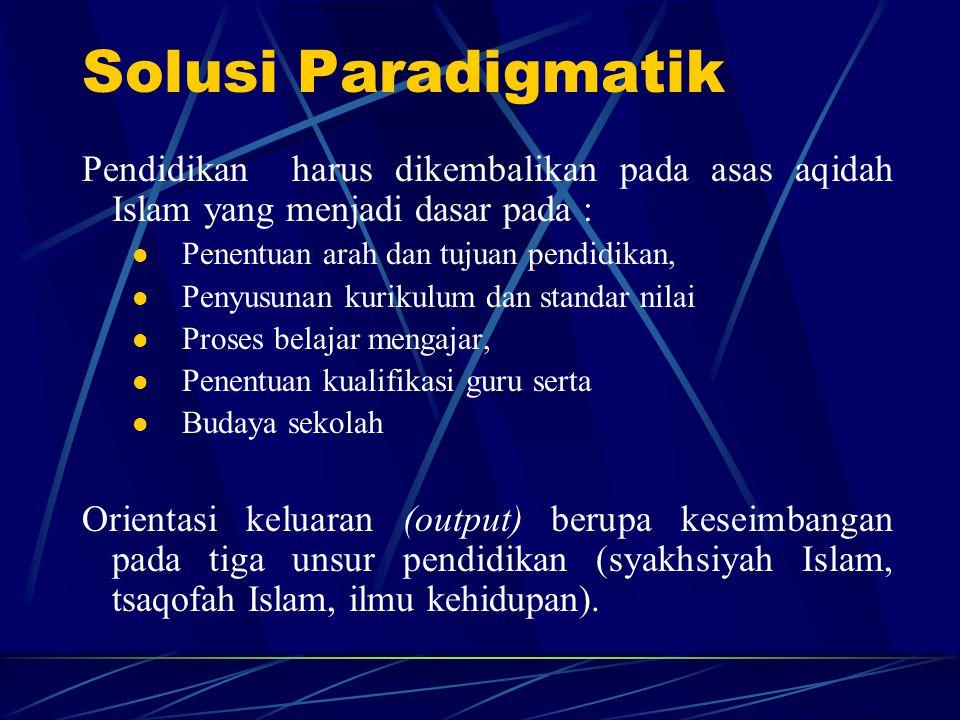 Solusi Paradigmatik Pendidikan harus dikembalikan pada asas aqidah Islam yang menjadi dasar pada : Penentuan arah dan tujuan pendidikan, Penyusunan ku