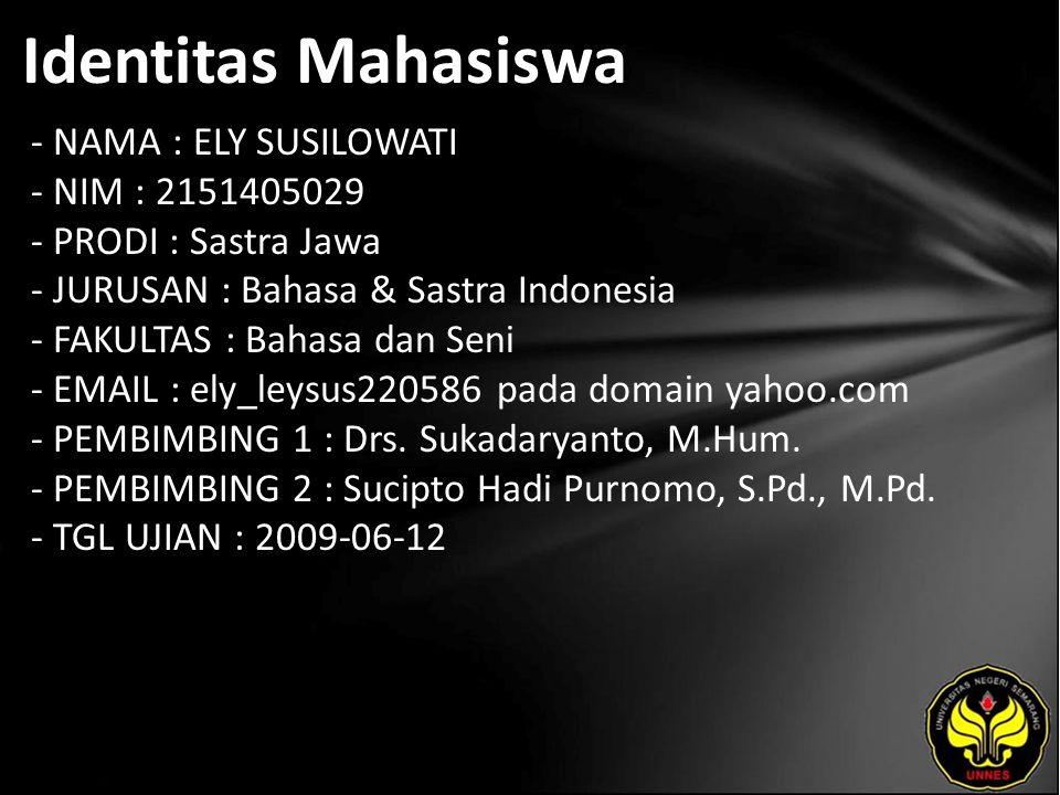 Identitas Mahasiswa - NAMA : ELY SUSILOWATI - NIM : 2151405029 - PRODI : Sastra Jawa - JURUSAN : Bahasa & Sastra Indonesia - FAKULTAS : Bahasa dan Seni - EMAIL : ely_leysus220586 pada domain yahoo.com - PEMBIMBING 1 : Drs.