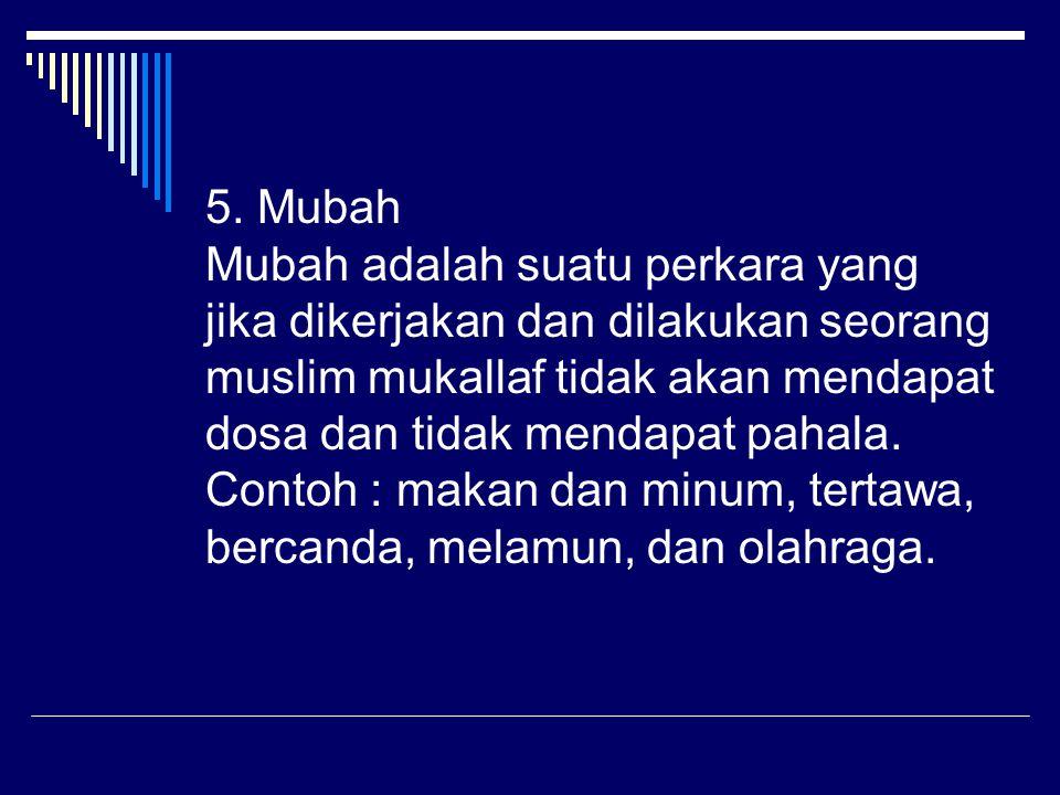 5. Mubah Mubah adalah suatu perkara yang jika dikerjakan dan dilakukan seorang muslim mukallaf tidak akan mendapat dosa dan tidak mendapat pahala. Con