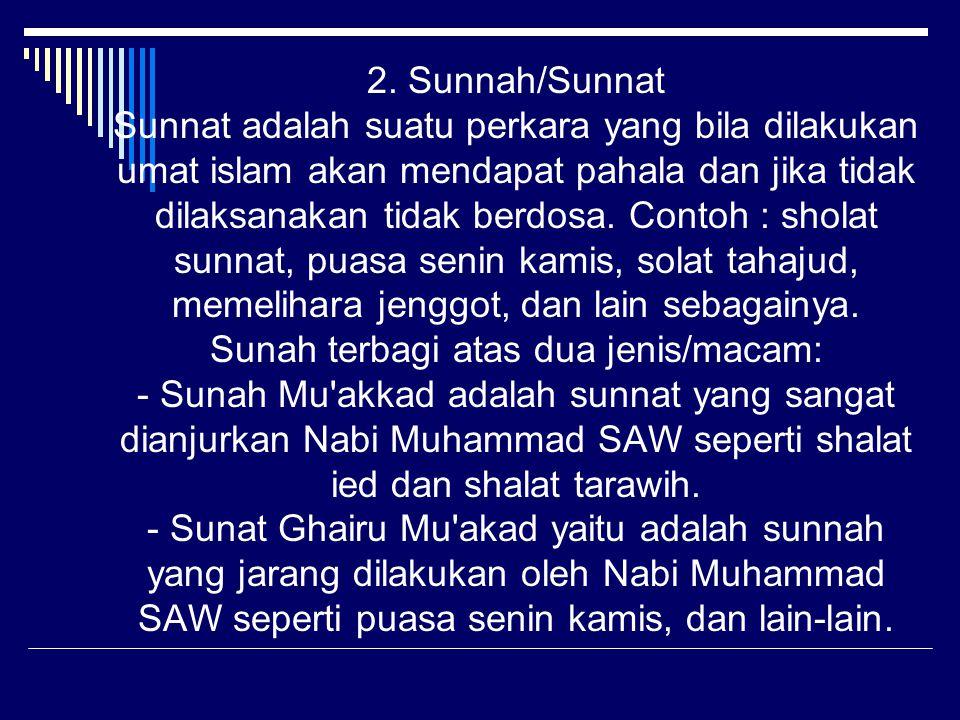 2. Sunnah/Sunnat Sunnat adalah suatu perkara yang bila dilakukan umat islam akan mendapat pahala dan jika tidak dilaksanakan tidak berdosa. Contoh : s
