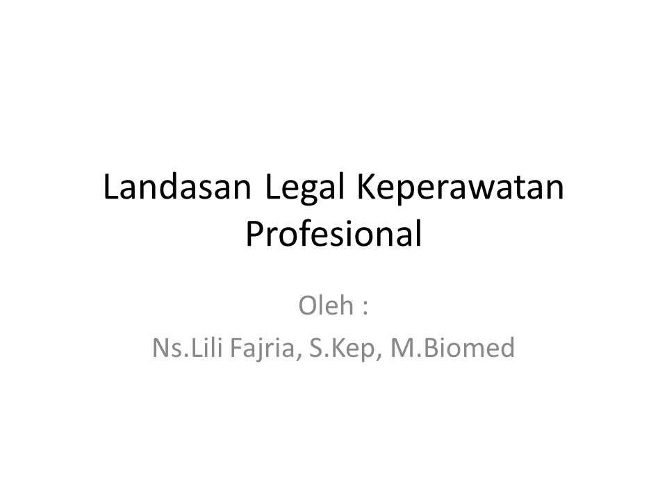 Landasan Legal Keperawatan Profesional Oleh : Ns.Lili Fajria, S.Kep, M.Biomed