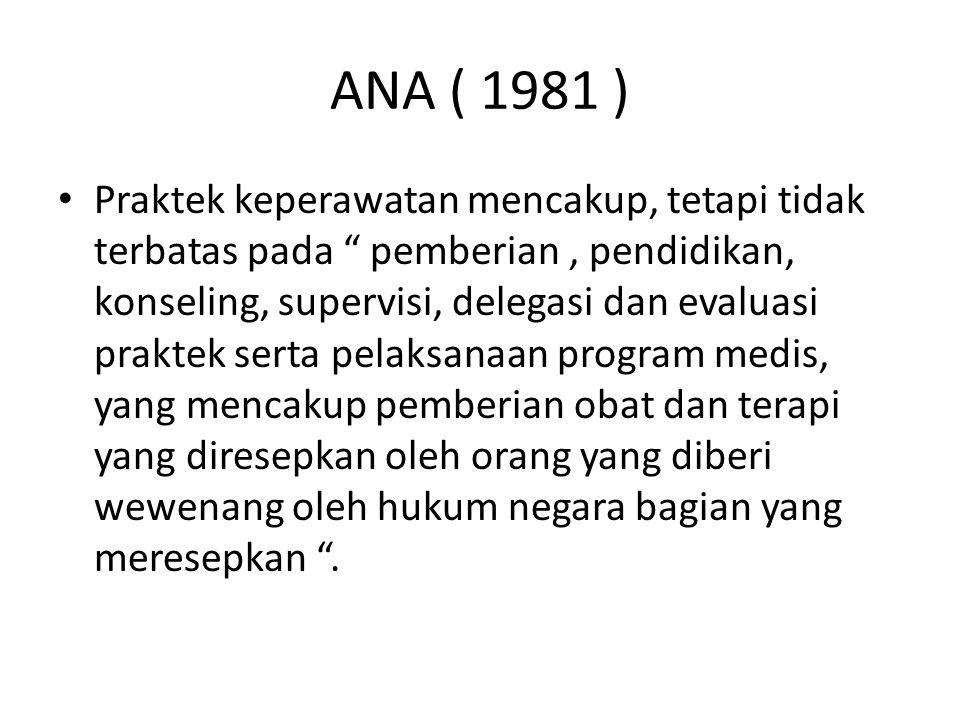 ANA ( 1981 ) Praktek keperawatan mencakup, tetapi tidak terbatas pada pemberian, pendidikan, konseling, supervisi, delegasi dan evaluasi praktek serta pelaksanaan program medis, yang mencakup pemberian obat dan terapi yang diresepkan oleh orang yang diberi wewenang oleh hukum negara bagian yang meresepkan .