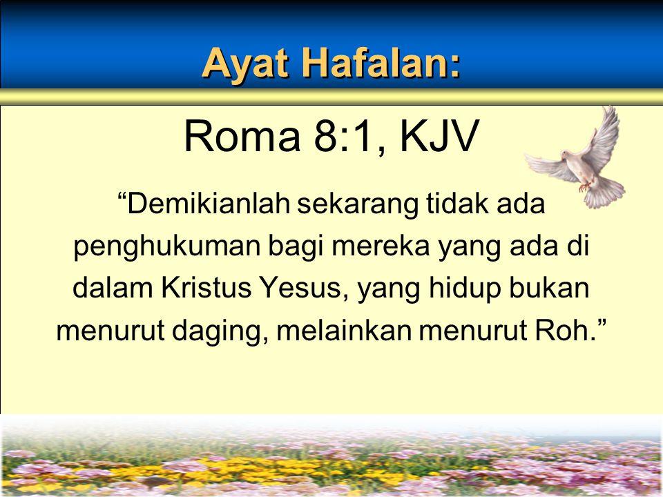 Ayat Hafalan: Roma 8:1, KJV Demikianlah sekarang tidak ada penghukuman bagi mereka yang ada di dalam Kristus Yesus, yang hidup bukan menurut daging, melainkan menurut Roh.