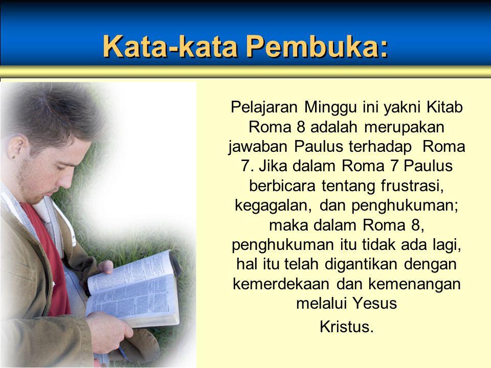 Kata-kata Pembuka: Pelajaran Minggu ini yakni Kitab Roma 8 adalah merupakan jawaban Paulus terhadap Roma 7. Jika dalam Roma 7 Paulus berbicara tentang
