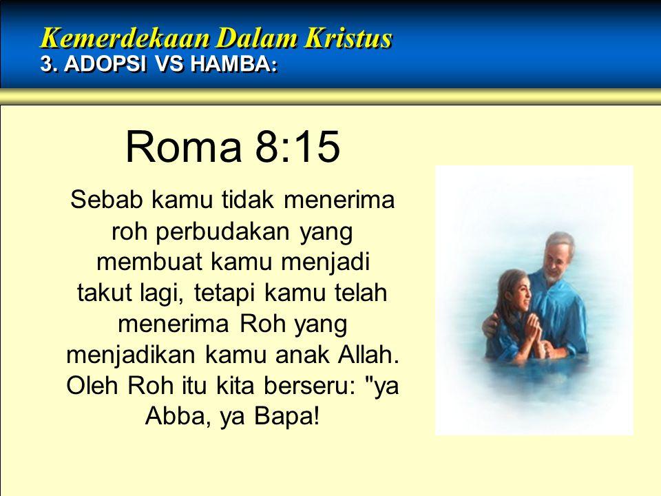 Roma 8:15 Sebab kamu tidak menerima roh perbudakan yang membuat kamu menjadi takut lagi, tetapi kamu telah menerima Roh yang menjadikan kamu anak Alla