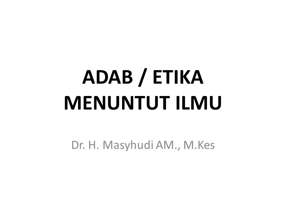 ADAB / ETIKA MENUNTUT ILMU Dr. H. Masyhudi AM., M.Kes