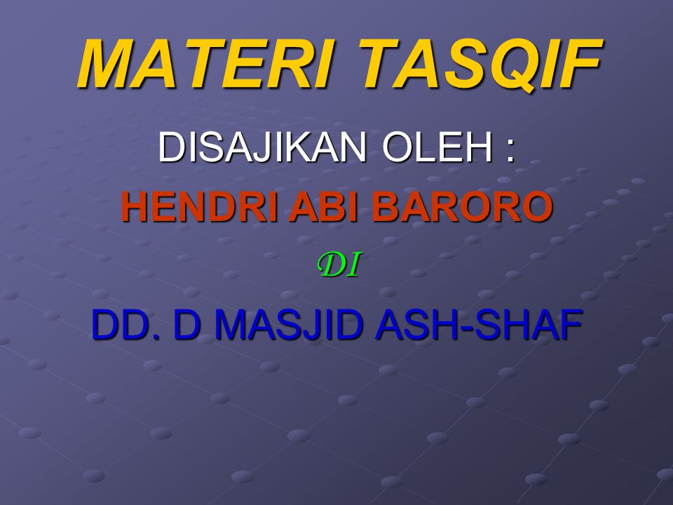 MATERI TASQIF DISAJIKAN OLEH : HENDRI ABI BARORO DI DD. D MASJID ASH-SHAF