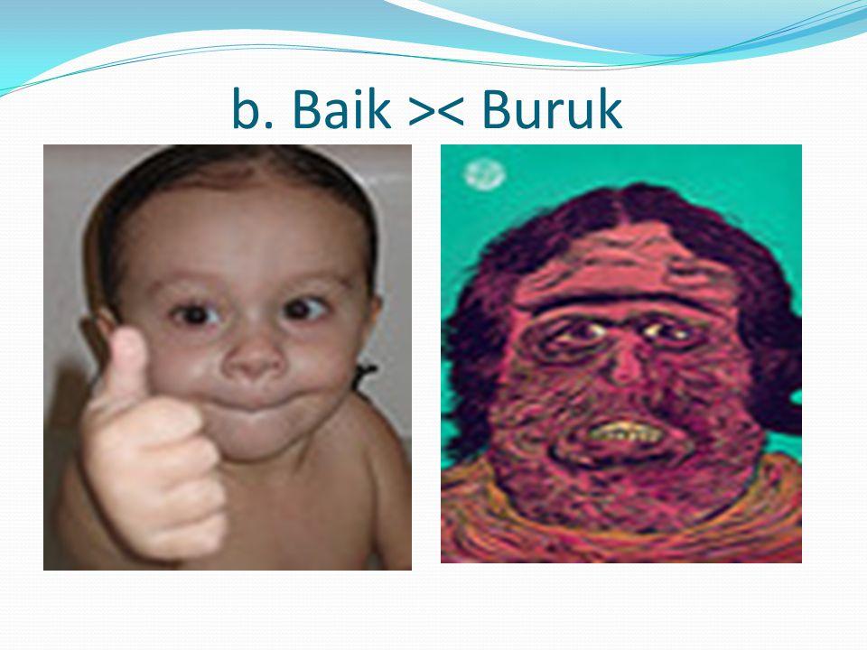 b. Baik >< Buruk